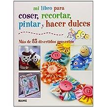 Mi Libro Para Coser, Pintar, Recortar Y Hacer Dulces. Más De 35 Divertidos Proyectos