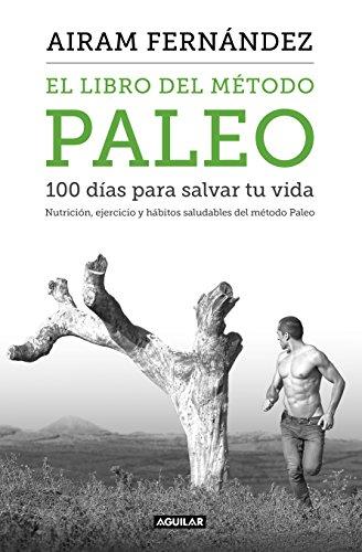 El libro del método Paleo: 100 días para salvar tu vida: Nutrición, ejercicio y hábitos saludables del Método Paleo