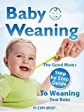 Baby Weaning (The Good Moms Step By Step Guide To Weaning Your Baby)