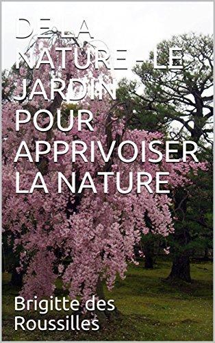 DE LA NATURE - LE JARDIN POUR APPRIVOISER LA NATURE (Les jardins) par Brigitte des Roussilles