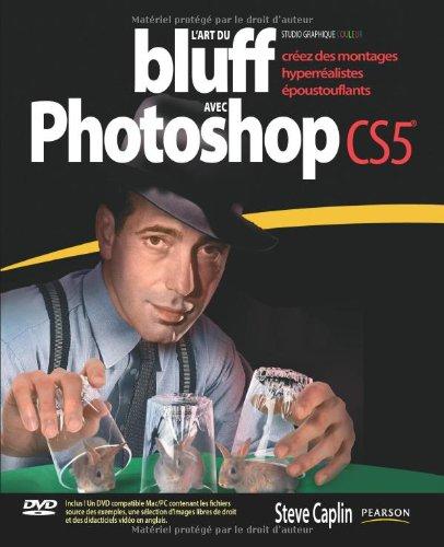 L'Art du bluff avec Photoshop CS5: Créez des montages hyperréalistes époustouflants par Steve Caplin