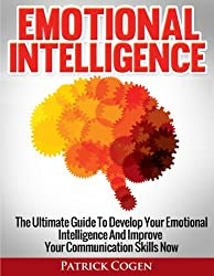 Emotional Intelligence - The Ultimate Guide To Develop Your Emotional Intelligence And Improve Your Communication Skills Now