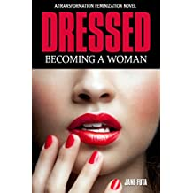 Dressed: Becoming a Woman: A Cross-Dressing Feminization Novel (English Edition)