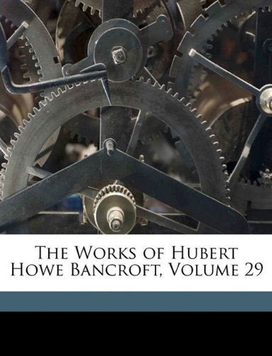 The Works of Hubert Howe Bancroft, Volume 29