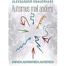 Autismus mal anders: Einfach, authentisch, autistisch