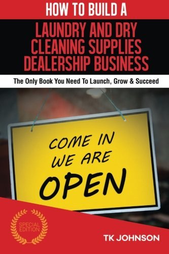 How To Build A Laundry and Dry Cleaning Supplies Dealership Business (Special Ed: The Only Book You Need To Launch, Grow & Succeed by T K Johnson (2016-01-23)