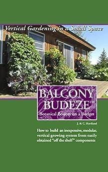 Balcony Budeze: Botanical Bounty on a Budget (Balcony BudezeTM Vertical Growing System Book 1) by [Haviland, John, Haviland, Cecilia]