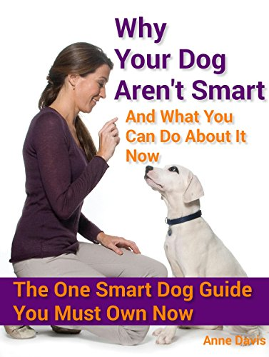 why-your-dog-arent-smart-and-what-you-can-do-about-it-now-the-one-smart-dog-guide-you-must-own-now-e