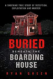 Buried Beneath the Boarding House: A Shocking True Story of Deception, Exploitation and Murder (Ryan Green'