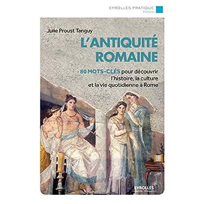 L'Antiquité romaine: 80 mots-clés pour découvrir l'histoire, la culture et la vie quotidienne à Rome. (Eyrolles Pratique)