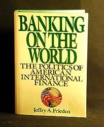 Banking on the World: Politics of American International Finance