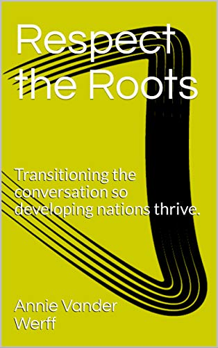 Respect the Roots: Transitioning the conversation so developing nations thrive. (English Edition)