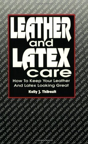 Leather and Latex Care: How to Keep Your Leather and Latex Looking Great by Kelly J. Thibault (1996-01-04)