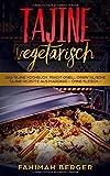 Tajine vegetarisch: Das Tajine Kochbuch: Traditionell orientalische Tajine Rezepte aus Marokko -ohne Fleisch- - Fahimah Berger