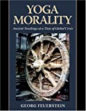 Yoga Morality: Ancient Teachings at a Time of Global Crisis by Georg Feuerstein (2015-02-25)