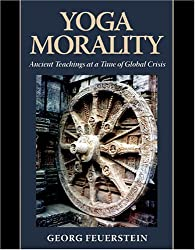 Yoga Morality: Ancient Teachings at a Time of Global Crisis by Georg Feuerstein PH.D. (2015-02-25)