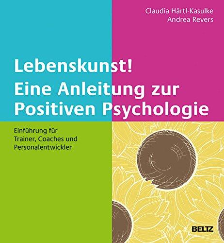 Lebenskunst! Eine Anleitung zur Positiven Psychologie: Einführung für Trainer, Coaches und Personalentwickler