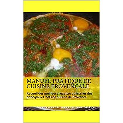 Manuel pratique de cuisine provençale: Recueil des meilleurs recettes culinaires des principaux Chefs de cuisine de Provence