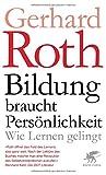 Bildung braucht Persönlichkeit: Wie lernen gelingt - Gerhard Roth