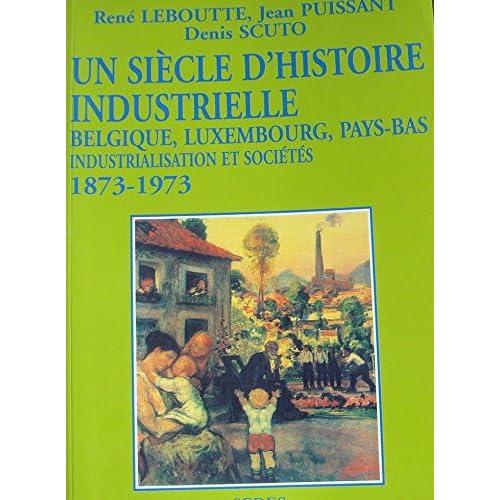 Un siècle d'histoire industrielle : Belgique, Luxembourg, Pays-Bas. Industrialisation et sociétés