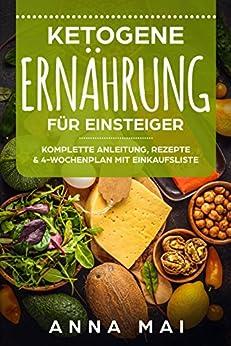 Ketogene Ernährung: Ketogene Ernährung für Einsteiger. Komplette Anleitung, Rezepte & 4-Wochenplan mit Einkaufsliste