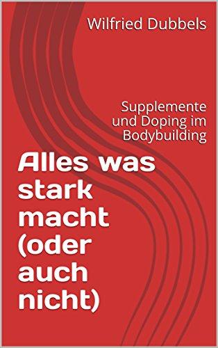 Alles was stark macht (oder auch nicht): Supplemente und Doping im Bodybuilding von [Dubbels, Wilfried]