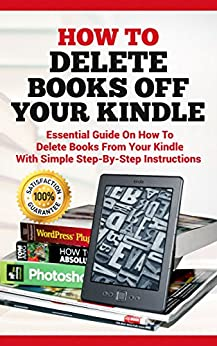 How To Delete Books off Your Kindle: Essential Guide on how to Delete Books from Your Kindle with Simple Step-By-Step Instructions (Delete on All Devices, ... Library , Ipad, Iphone , Fire HD Book 1) by [Acton, Alexa]