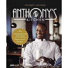 Anthony's Kitchen: Sterneküche für alle. Meine besten Rezepte