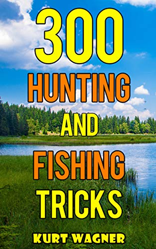 300 Hunting and Fishing Tricks: Hunt, Track, Shoot, Cook, and Fish Like a Pro (English Edition)