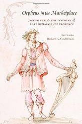 Orpheus in the Marketplace: Jacopo Peri and the Economy of Late Renaissance Florence (I Tatti Studies in Italian Renaissance History)