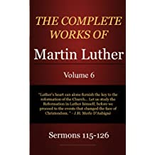 The Complete Works of Martin Luther: Volume 6, Sermons 115-126 (English Edition)