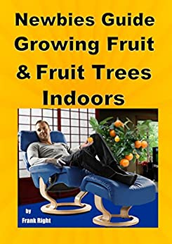 Newbies Guide Growing Fruit and Fruit Trees Indoors: Pick Fruit From Your Easy Chair (English Edition) von [Right, Frank]