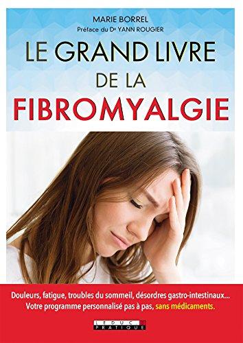 Le grand livre de la fibromyalgie: Douleurs, fatigue, troubles du sommeil, dsordres gastro-intestinaux... Votre programme personnalis pas  pas, sans mdicaments.