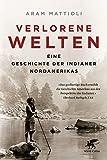 Verlorene Welten: Eine Geschichte der Indianer Nordamerikas 1700-1910 - Aram Mattioli
