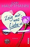 Zeig mir, was Liebe ist: Roman von Gaby Hauptmann