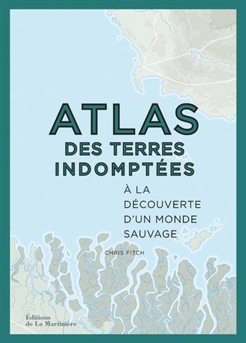 Atlas des terres indomptées - A la découverte d'un monde sauvage par Chris Fitch