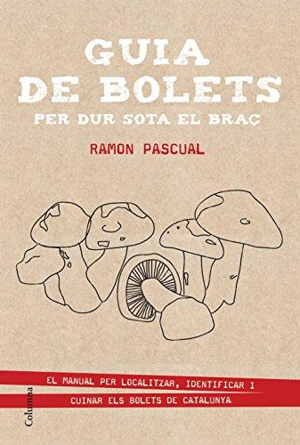 Guia de bolets per dur sota el braç: El manual per localitzar, identificar i cuinar els bolets catalans (NO FICCIÓ COLUMNA) por Ramon Pascual Lluvia