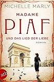 Madame Piaf und das Lied der Liebe: Roman (Mutige Frauen zwischen Kunst und Liebe, Band 9) von Michelle Marly
