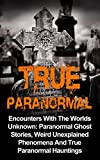 True Paranormal: Encounters With The World's Unknown: Paranormal True Ghost Stories, Weird Unexplained Phenomena And True Paranormal Hauntings (True Horror)