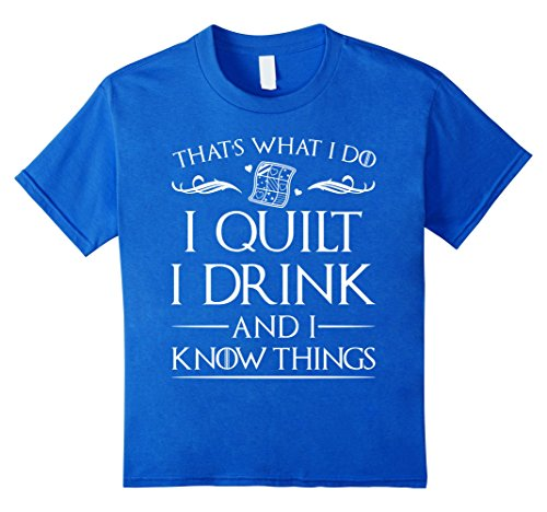I Quilt I Drink I Know Things T Shirt