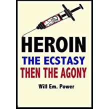 Heroin: The Ecstasy. Then The Agony.: Heroin Addiction.it's just not worth it (English Edition)