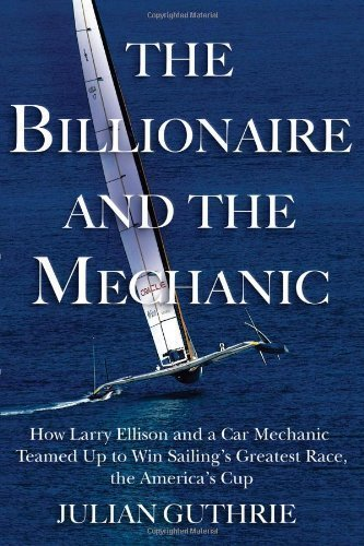 The Billionaire and the Mechanic: How Larry Ellison and a Car Mechanic Teamed Up to Win Sailing's Greatest Race, the America's Cup by Guthrie, Julian ( 2013 )
