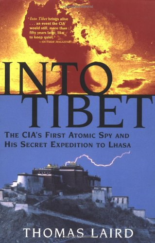 Into Tibet The Cia S First Atomic Spy And His Secret Expedition To Lhasa