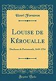 Louise de Keroualle: Duchesse de Portsmouth, 1649-1734 (Classic Reprint)
