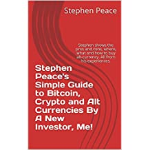 Stephen Peace's Simple Guide to Bitcoin, Crypto and Alt Currencies By A New Investor, Me!: Stephen shows the pros and cons, where, what and how to buy ... All from his experiences. (English Edition)