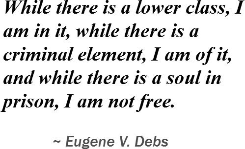 Reprint of While there is a lower class, I am in it, while there is a criminal element, I am of it, and while there is a soul in prison, I am not free.