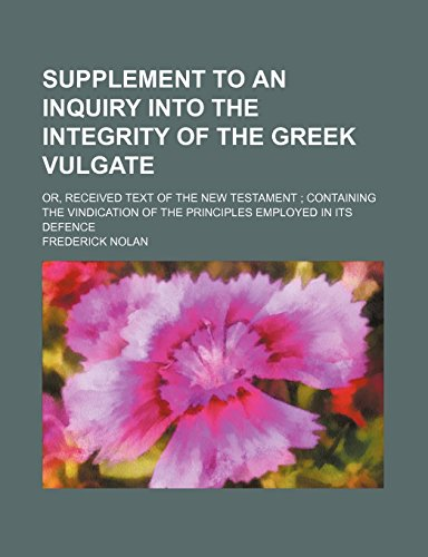 Supplement to an Inquiry Into the Integrity of the Greek Vulgate; Or, Received Text of the New Testament Containing the Vindication of the Principles Employed in Its Defence by Frederick Nolan (12-Jan-2012) Paperback