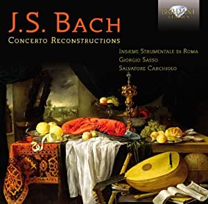 Bach: Concerto Reconstructions by Insieme Strumentale Di Roma, Sasso, Carchiolo, Mion, Perrone, Lopes (2012-08-28)