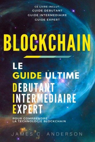 Blockchain: Le Guide Ultime Débutant, Intermédiaire et Expert pour Comprendre la Technologie Blockchain (Nouvelle Edition) par James C. Anderson