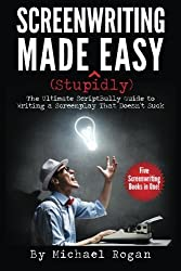 Screenwriting Made (Stupidly) Easy: The Ultimate ScriptBully Guide to Writing a Screenplay That Doesn't Suck by Michael Rogan (2014-07-08)
